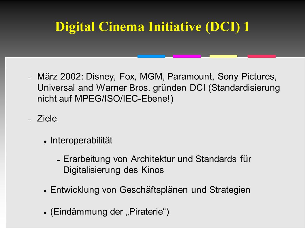 Informatik & Gesellschaft - TU Berlin – 2005 - Digital Cinema Initiative (DCI) 1 – März 2002: Disney, Fox, MGM, Paramount, Sony Pictures, Universal and Warner Bros.