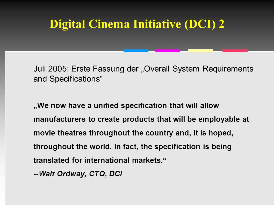 "Informatik & Gesellschaft - TU Berlin – 2005 - Digital Cinema Initiative (DCI) 2 – Juli 2005: Erste Fassung der ""Overall System Requirements and Specifications ""We now have a unified specification that will allow manufacturers to create products that will be employable at movie theatres throughout the country and, it is hoped, throughout the world."