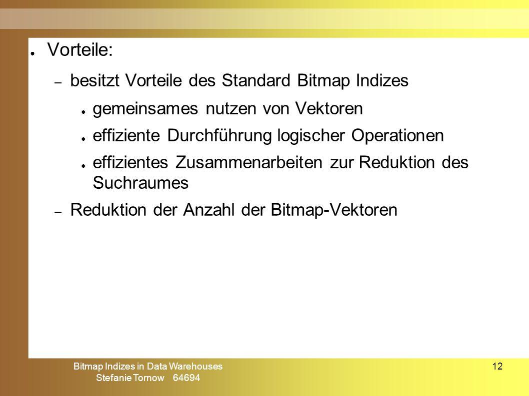 Bitmap Indizes in Data Warehouses Stefanie Tornow 64694 12 ● Vorteile: – besitzt Vorteile des Standard Bitmap Indizes ● gemeinsames nutzen von Vektore
