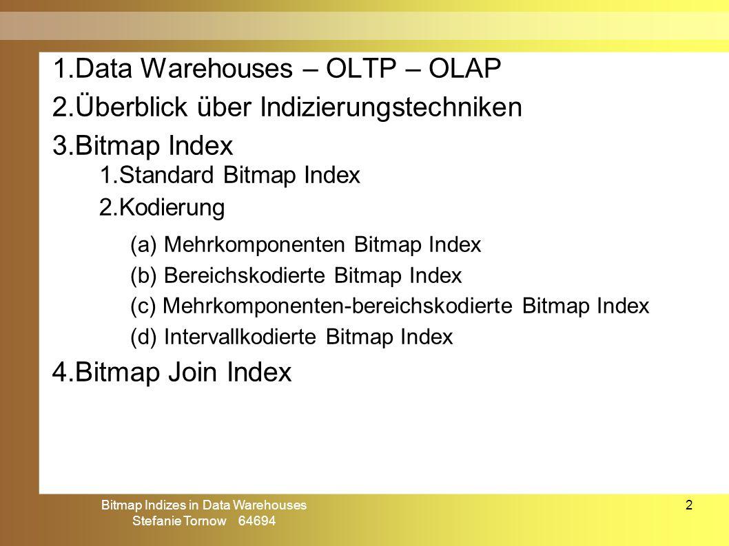 Bitmap Indizes in Data Warehouses Stefanie Tornow 64694 2 Gliederung (I) 1.Data Warehouses – OLTP – OLAP 2.Überblick über Indizierungstechniken 3.Bitmap Index 1.Standard Bitmap Index 2.Kodierung (a) Mehrkomponenten Bitmap Index (b) Bereichskodierte Bitmap Index (c) Mehrkomponenten-bereichskodierte Bitmap Index (d) Intervallkodierte Bitmap Index 4.Bitmap Join Index