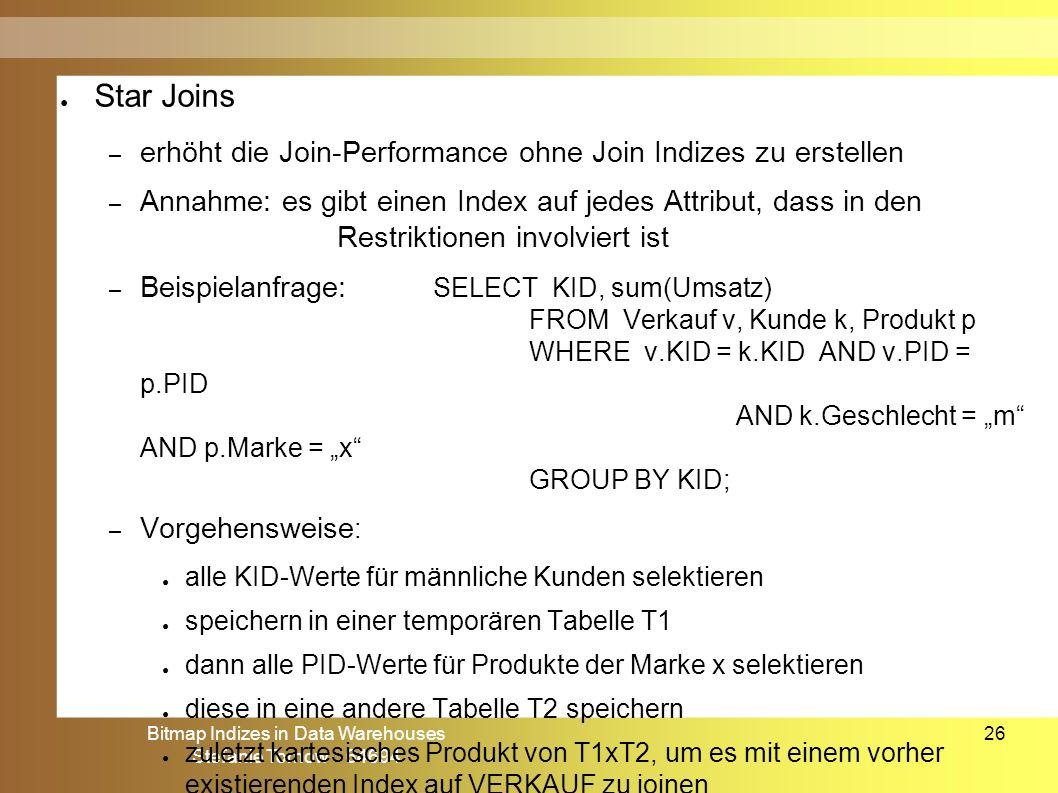 Bitmap Indizes in Data Warehouses Stefanie Tornow 64694 26 ● Star Joins – erhöht die Join-Performance ohne Join Indizes zu erstellen – Annahme: es gib