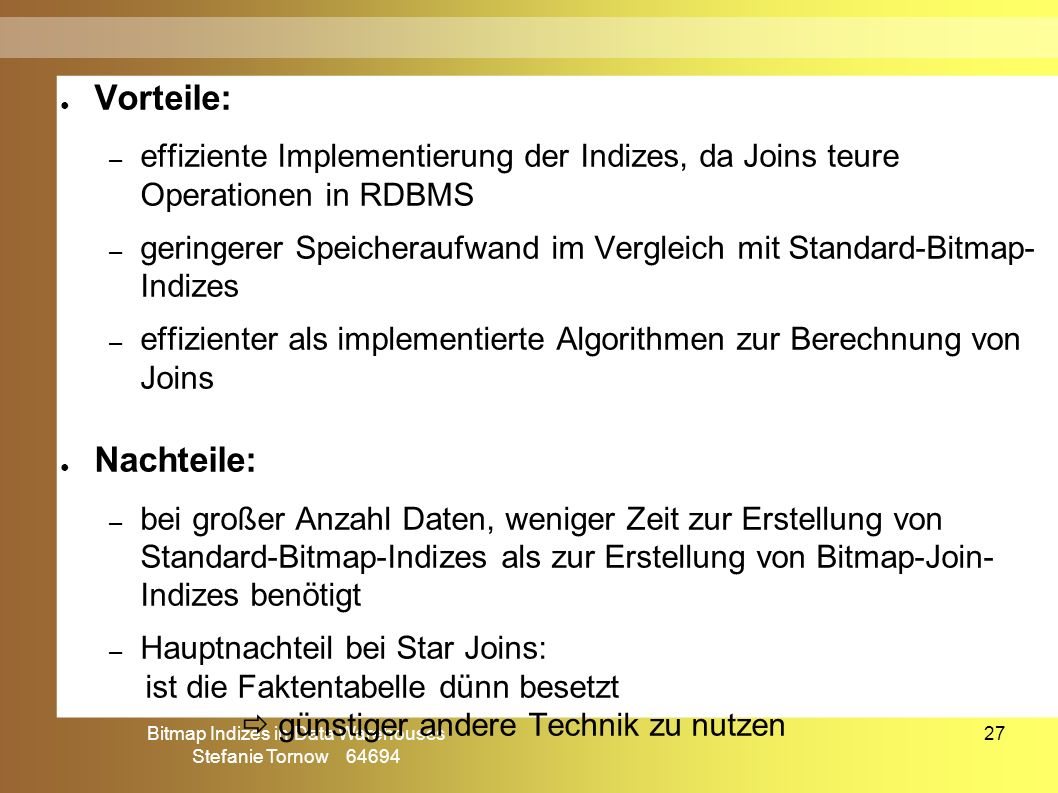 Bitmap Indizes in Data Warehouses Stefanie Tornow 64694 27 ● Vorteile: – effiziente Implementierung der Indizes, da Joins teure Operationen in RDBMS –