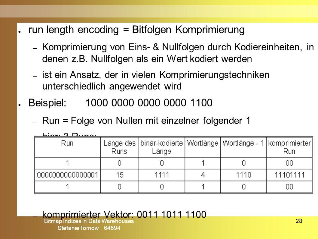 Bitmap Indizes in Data Warehouses Stefanie Tornow 64694 28 ● run length encoding = Bitfolgen Komprimierung – Komprimierung von Eins- & Nullfolgen durc