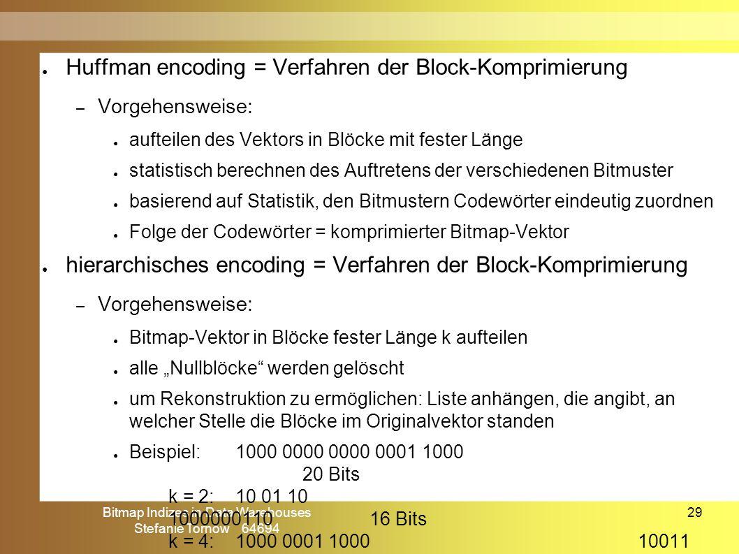 """Bitmap Indizes in Data Warehouses Stefanie Tornow 64694 29 ● Huffman encoding = Verfahren der Block-Komprimierung – Vorgehensweise: ● aufteilen des Vektors in Blöcke mit fester Länge ● statistisch berechnen des Auftretens der verschiedenen Bitmuster ● basierend auf Statistik, den Bitmustern Codewörter eindeutig zuordnen ● Folge der Codewörter = komprimierter Bitmap-Vektor ● hierarchisches encoding = Verfahren der Block-Komprimierung – Vorgehensweise: ● Bitmap-Vektor in Blöcke fester Länge k aufteilen ● alle """"Nullblöcke werden gelöscht ● um Rekonstruktion zu ermöglichen: Liste anhängen, die angibt, an welcher Stelle die Blöcke im Originalvektor standen ● Beispiel:1000 0000 0000 0001 1000 20 Bits k = 2: 10 01 10 100000011016 Bits k = 4: 1000 0001 100010011 17 Bits Komprimierung – Huffman & hierarchisches encoding"""