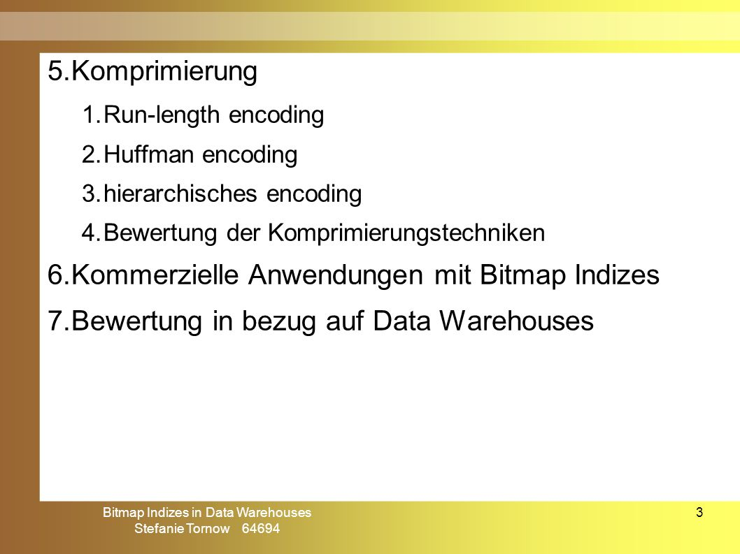 Bitmap Indizes in Data Warehouses Stefanie Tornow 64694 3 5.Komprimierung 1.Run-length encoding 2.Huffman encoding 3.hierarchisches encoding 4.Bewertu