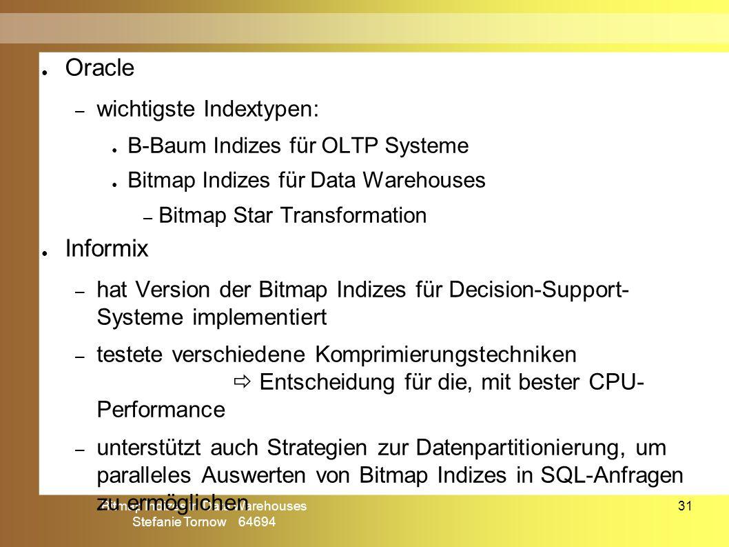 Bitmap Indizes in Data Warehouses Stefanie Tornow 64694 31 ● Oracle – wichtigste Indextypen: ● B-Baum Indizes für OLTP Systeme ● Bitmap Indizes für Data Warehouses – Bitmap Star Transformation ● Informix – hat Version der Bitmap Indizes für Decision-Support- Systeme implementiert – testete verschiedene Komprimierungstechniken  Entscheidung für die, mit bester CPU- Performance – unterstützt auch Strategien zur Datenpartitionierung, um paralleles Auswerten von Bitmap Indizes in SQL-Anfragen zu ermöglichen kommerzielle Anwendung