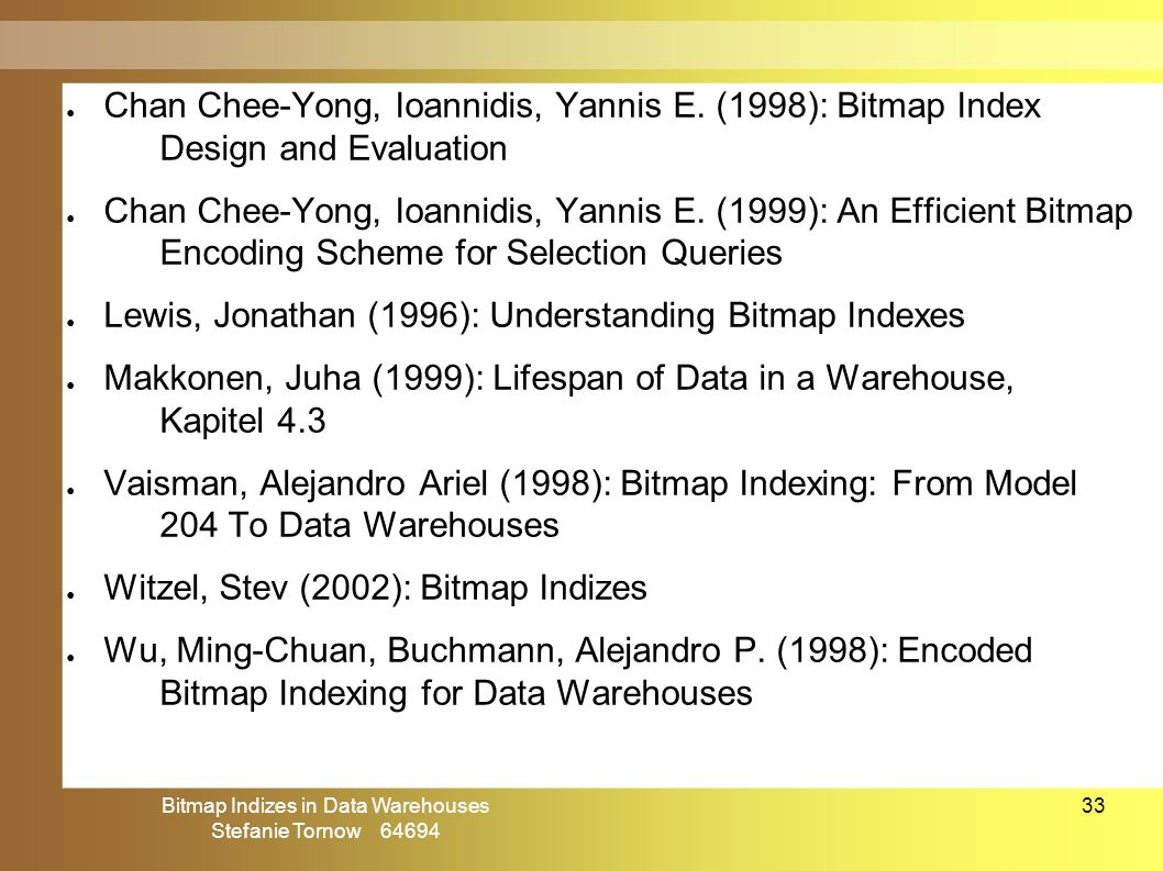 Bitmap Indizes in Data Warehouses Stefanie Tornow 64694 33 ● Chan Chee-Yong, Ioannidis, Yannis E. (1998): Bitmap Index Design and Evaluation ● Chan Ch