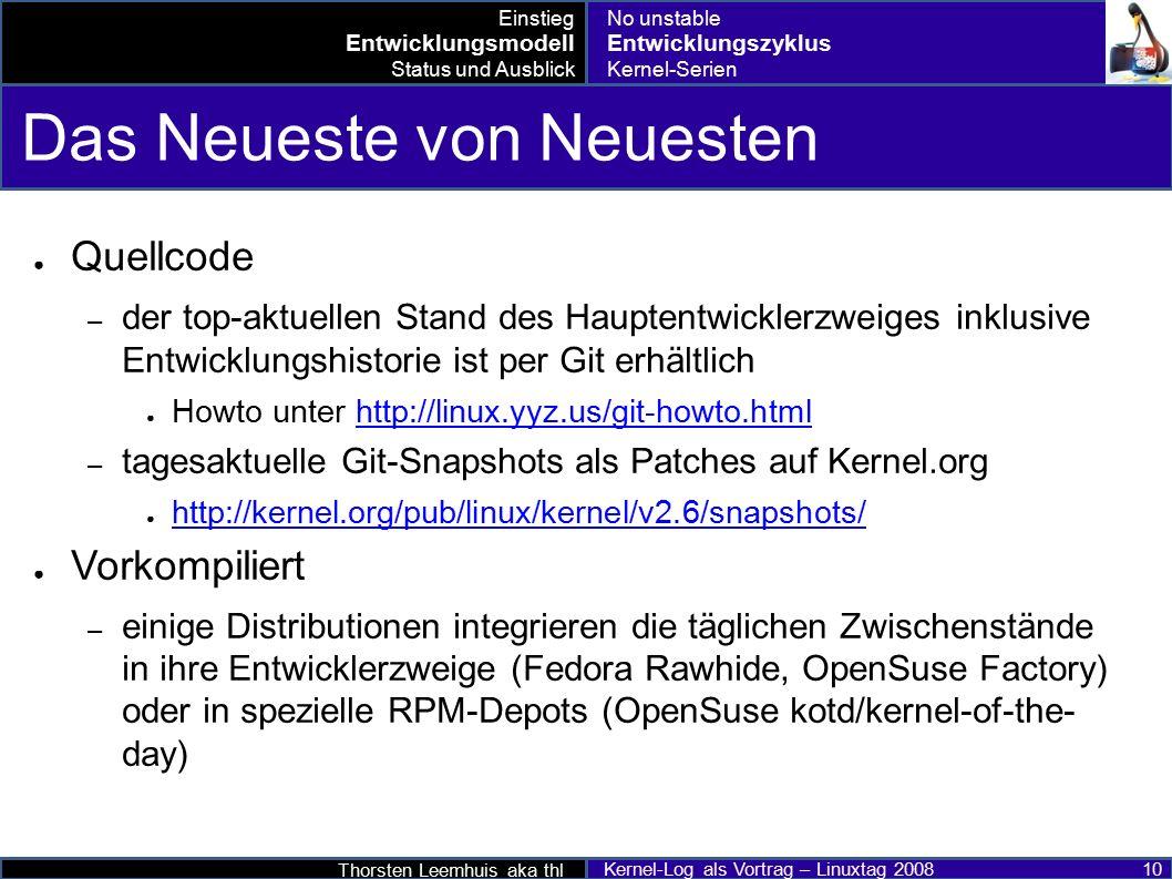 Thorsten Leemhuis aka thl Kernel-Log als Vortrag – Linuxtag 2008 10 Das Neueste von Neuesten ● Quellcode – der top-aktuellen Stand des Hauptentwicklerzweiges inklusive Entwicklungshistorie ist per Git erhältlich ● Howto unter http://linux.yyz.us/git-howto.htmlhttp://linux.yyz.us/git-howto.html – tagesaktuelle Git-Snapshots als Patches auf Kernel.org ● http://kernel.org/pub/linux/kernel/v2.6/snapshots/ http://kernel.org/pub/linux/kernel/v2.6/snapshots/ ● Vorkompiliert – einige Distributionen integrieren die täglichen Zwischenstände in ihre Entwicklerzweige (Fedora Rawhide, OpenSuse Factory) oder in spezielle RPM-Depots (OpenSuse kotd/kernel-of-the- day) Einstieg Entwicklungsmodell Status und Ausblick No unstable Entwicklungszyklus Kernel-Serien