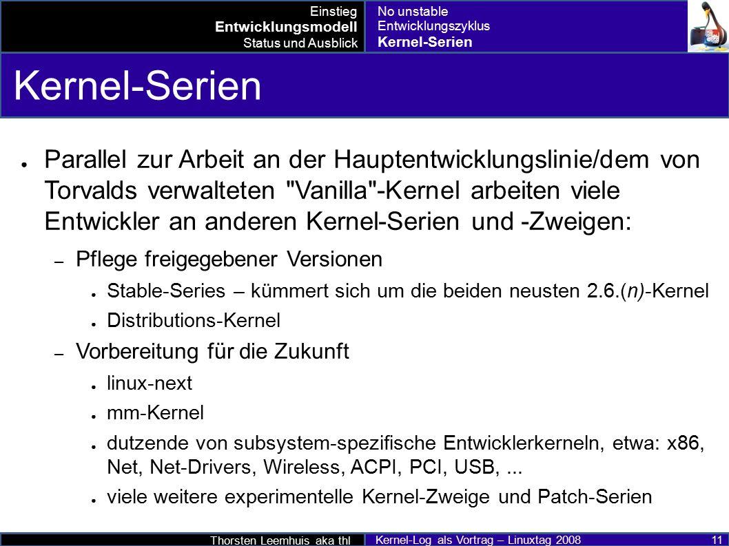 Thorsten Leemhuis aka thl Kernel-Log als Vortrag – Linuxtag 2008 11 Kernel-Serien ● Parallel zur Arbeit an der Hauptentwicklungslinie/dem von Torvalds verwalteten Vanilla -Kernel arbeiten viele Entwickler an anderen Kernel-Serien und -Zweigen: – Pflege freigegebener Versionen ● Stable-Series – kümmert sich um die beiden neusten 2.6.(n)-Kernel ● Distributions-Kernel – Vorbereitung für die Zukunft ● linux-next ● mm-Kernel ● dutzende von subsystem-spezifische Entwicklerkerneln, etwa: x86, Net, Net-Drivers, Wireless, ACPI, PCI, USB,...