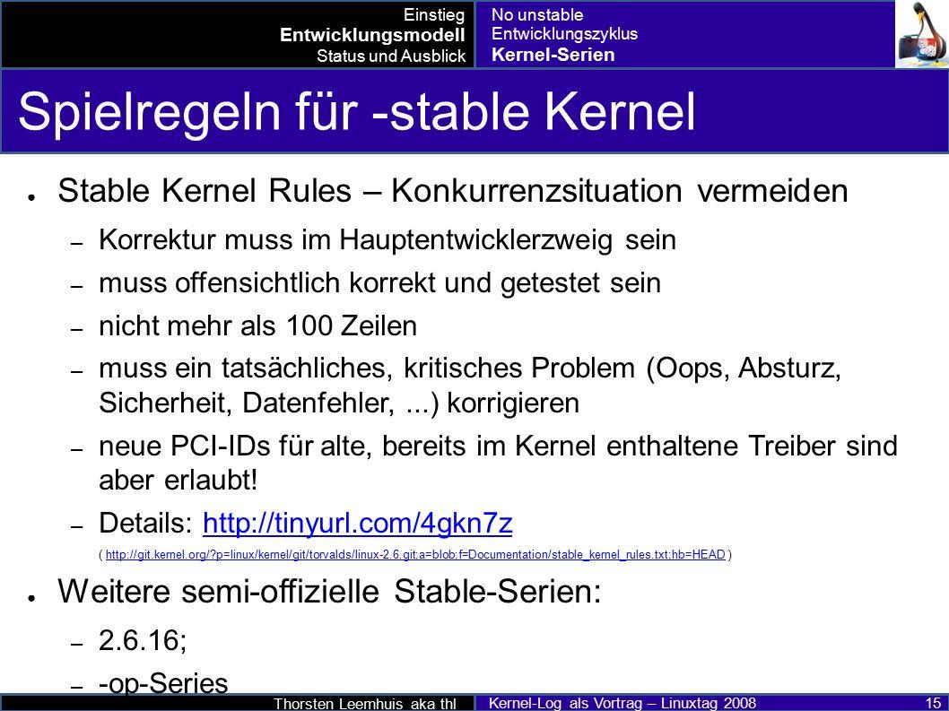 Thorsten Leemhuis aka thl Kernel-Log als Vortrag – Linuxtag 2008 15 Spielregeln für -stable Kernel ● Stable Kernel Rules – Konkurrenzsituation vermeiden – Korrektur muss im Hauptentwicklerzweig sein – muss offensichtlich korrekt und getestet sein – nicht mehr als 100 Zeilen – muss ein tatsächliches, kritisches Problem (Oops, Absturz, Sicherheit, Datenfehler,...) korrigieren – neue PCI-IDs für alte, bereits im Kernel enthaltene Treiber sind aber erlaubt.