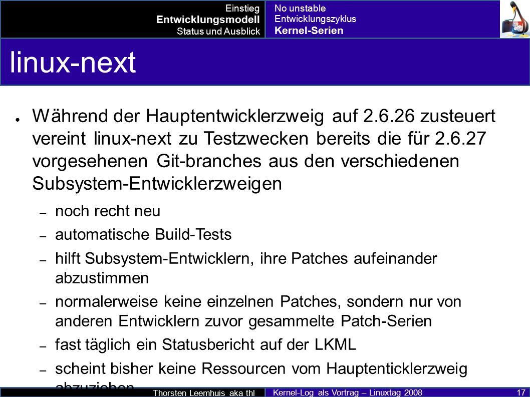 Thorsten Leemhuis aka thl Kernel-Log als Vortrag – Linuxtag 2008 17 linux-next ● Während der Hauptentwicklerzweig auf 2.6.26 zusteuert vereint linux-next zu Testzwecken bereits die für 2.6.27 vorgesehenen Git-branches aus den verschiedenen Subsystem-Entwicklerzweigen – noch recht neu – automatische Build-Tests – hilft Subsystem-Entwicklern, ihre Patches aufeinander abzustimmen – normalerweise keine einzelnen Patches, sondern nur von anderen Entwicklern zuvor gesammelte Patch-Serien – fast täglich ein Statusbericht auf der LKML – scheint bisher keine Ressourcen vom Hauptenticklerzweig abzuziehen Einstieg Entwicklungsmodell Status und Ausblick No unstable Entwicklungszyklus Kernel-Serien
