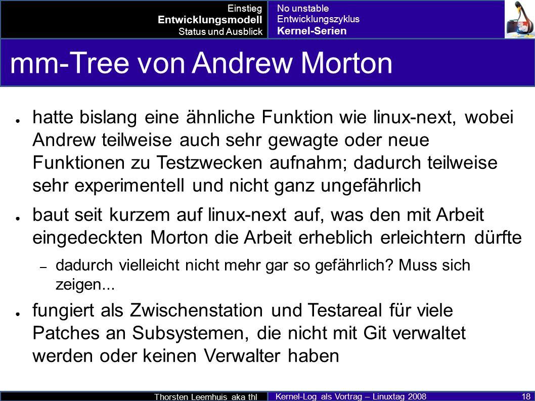Thorsten Leemhuis aka thl Kernel-Log als Vortrag – Linuxtag 2008 18 mm-Tree von Andrew Morton ● hatte bislang eine ähnliche Funktion wie linux-next, wobei Andrew teilweise auch sehr gewagte oder neue Funktionen zu Testzwecken aufnahm; dadurch teilweise sehr experimentell und nicht ganz ungefährlich ● baut seit kurzem auf linux-next auf, was den mit Arbeit eingedeckten Morton die Arbeit erheblich erleichtern dürfte – dadurch vielleicht nicht mehr gar so gefährlich.