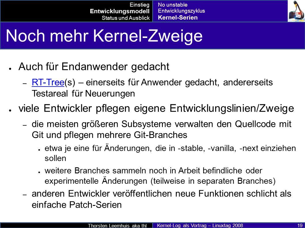 Thorsten Leemhuis aka thl Kernel-Log als Vortrag – Linuxtag 2008 19 Noch mehr Kernel-Zweige ● Auch für Endanwender gedacht – RT-Tree(s) – einerseits für Anwender gedacht, andererseits Testareal für Neuerungen RT-Tree ● viele Entwickler pflegen eigene Entwicklungslinien/Zweige – die meisten größeren Subsysteme verwalten den Quellcode mit Git und pflegen mehrere Git-Branches ● etwa je eine für Änderungen, die in -stable, -vanilla, -next einziehen sollen ● weitere Branches sammeln noch in Arbeit befindliche oder experimentelle Änderungen (teilweise in separaten Branches) – anderen Entwickler veröffentlichen neue Funktionen schlicht als einfache Patch-Serien Einstieg Entwicklungsmodell Status und Ausblick No unstable Entwicklungszyklus Kernel-Serien