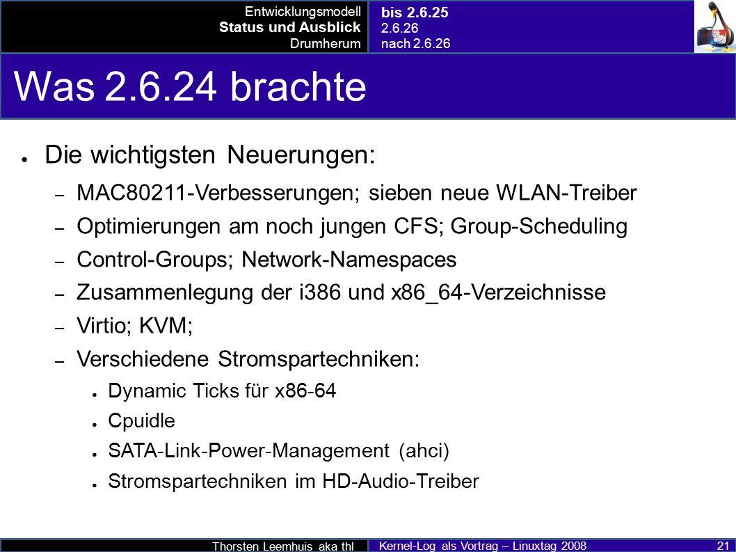 Thorsten Leemhuis aka thl Kernel-Log als Vortrag – Linuxtag 2008 21 Was 2.6.24 brachte ● Die wichtigsten Neuerungen: – MAC80211-Verbesserungen; sieben neue WLAN-Treiber – Optimierungen am noch jungen CFS; Group-Scheduling – Control-Groups; Network-Namespaces – Zusammenlegung der i386 und x86_64-Verzeichnisse – Virtio; KVM; – Verschiedene Stromspartechniken: ● Dynamic Ticks für x86-64 ● Cpuidle ● SATA-Link-Power-Management (ahci) ● Stromspartechniken im HD-Audio-Treiber Entwicklungsmodell Status und Ausblick Drumherum bis 2.6.25 2.6.26 nach 2.6.26