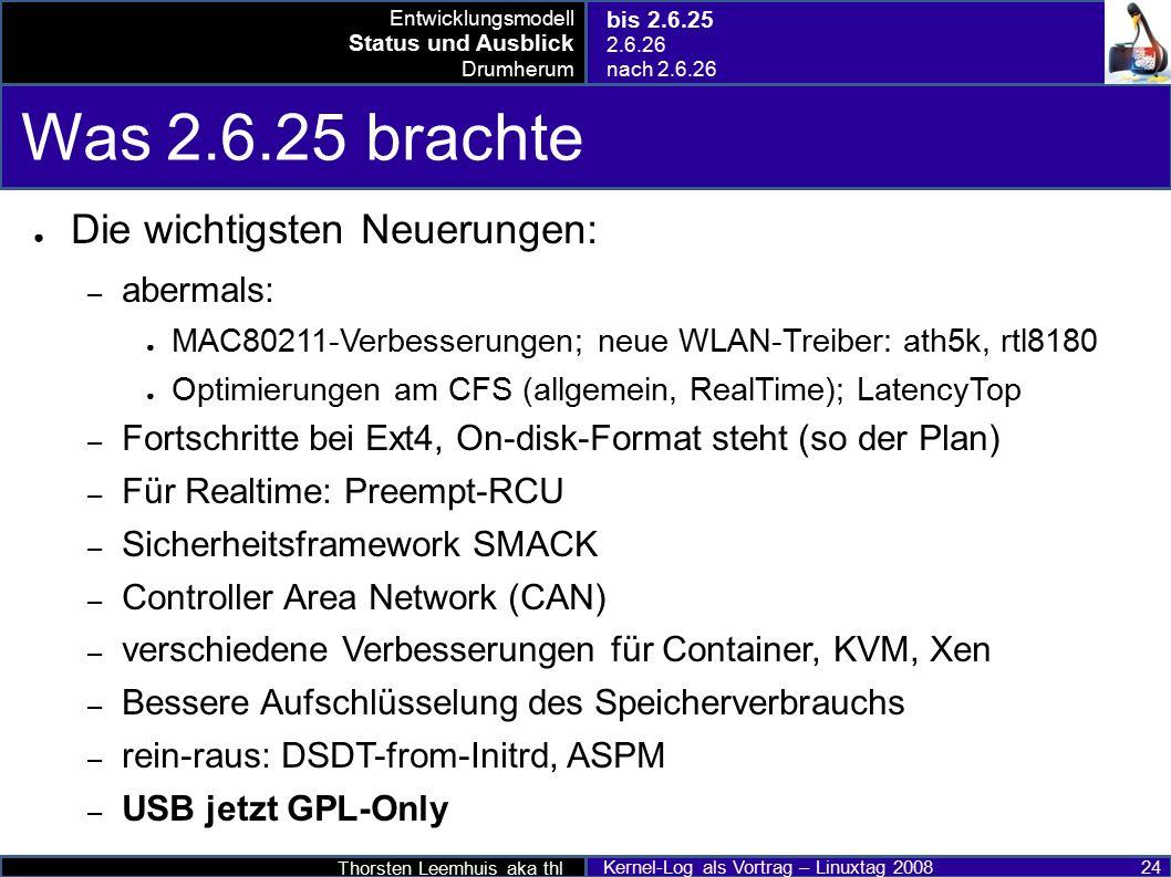 Thorsten Leemhuis aka thl Kernel-Log als Vortrag – Linuxtag 2008 24 Was 2.6.25 brachte ● Die wichtigsten Neuerungen: – abermals: ● MAC80211-Verbesserungen; neue WLAN-Treiber: ath5k, rtl8180 ● Optimierungen am CFS (allgemein, RealTime); LatencyTop – Fortschritte bei Ext4, On-disk-Format steht (so der Plan) – Für Realtime: Preempt-RCU – Sicherheitsframework SMACK – Controller Area Network (CAN) – verschiedene Verbesserungen für Container, KVM, Xen – Bessere Aufschlüsselung des Speicherverbrauchs – rein-raus: DSDT-from-Initrd, ASPM – USB jetzt GPL-Only Entwicklungsmodell Status und Ausblick Drumherum bis 2.6.25 2.6.26 nach 2.6.26