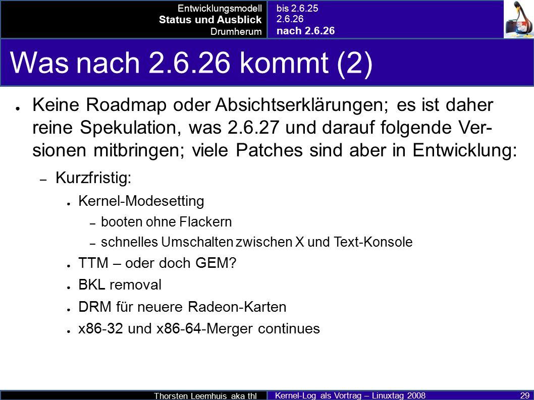 Thorsten Leemhuis aka thl Kernel-Log als Vortrag – Linuxtag 2008 29 Was nach 2.6.26 kommt (2) ● Keine Roadmap oder Absichtserklärungen; es ist daher reine Spekulation, was 2.6.27 und darauf folgende Ver- sionen mitbringen; viele Patches sind aber in Entwicklung: – Kurzfristig: ● Kernel-Modesetting – booten ohne Flackern – schnelles Umschalten zwischen X und Text-Konsole ● TTM – oder doch GEM.