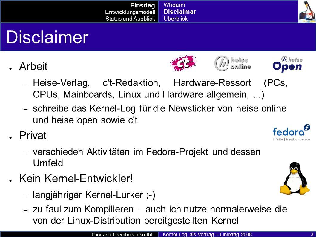 Thorsten Leemhuis aka thl Kernel-Log als Vortrag – Linuxtag 2008 34 Wetterbericht ● Informationsquellen für zukünftige Linux-Entwicklungen – Linux Weather Forecast http://www.linux-foundation.org/en/Linux_Weather_Forecast http://www.linux-foundation.org/en/Linux_Weather_Forecast – Linux Weekly News: http://lwn.net/http://lwn.net/ – Kernel-Log auf heise Open http://www.heise.de/open/http://www.heise.de/open/ ● Mehr: pro-linux; golem.de; Linux Magazin; KernelTrap; LKML;...pro-linuxgolem.deLinux MagazinKernelTrapLKML Entwicklungsmodell Status und Ausblick Drumherum bis 2.6.25 2.6.26 nach 2.6.26