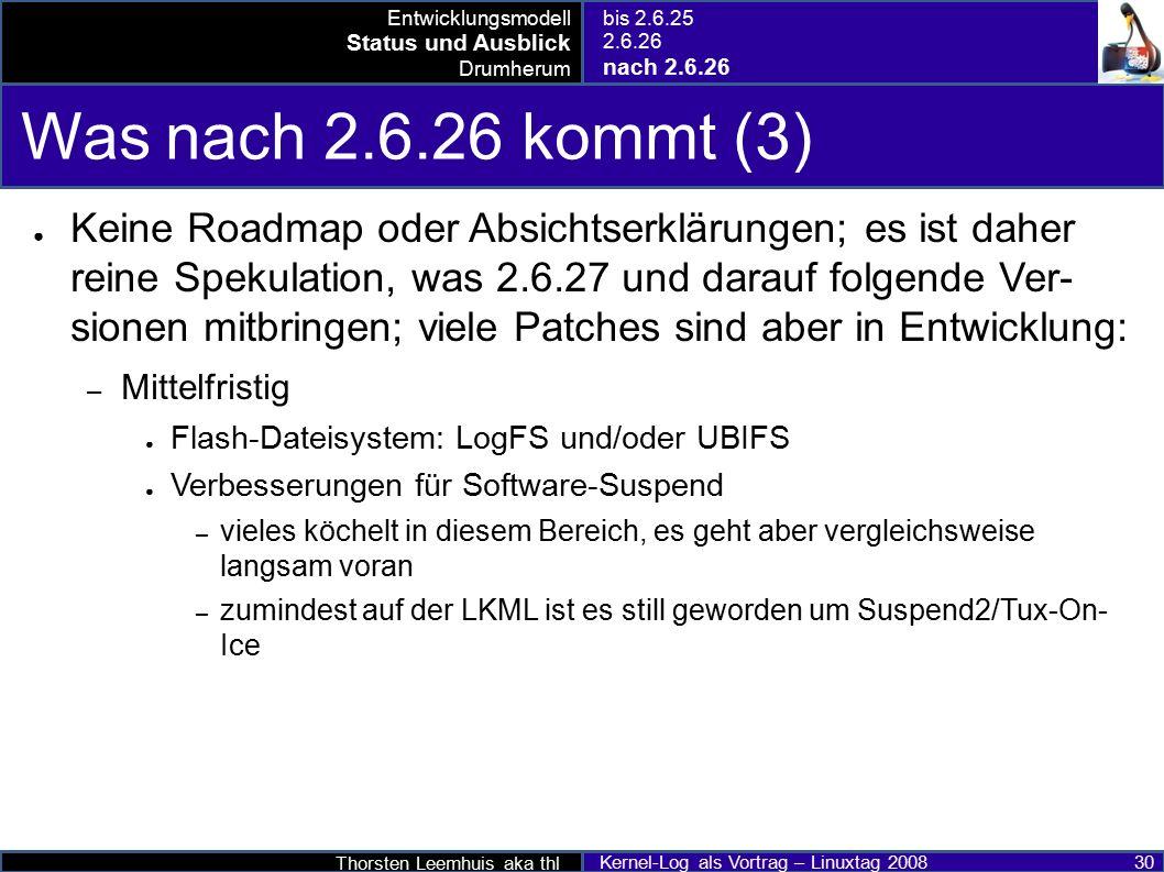 Thorsten Leemhuis aka thl Kernel-Log als Vortrag – Linuxtag 2008 30 Was nach 2.6.26 kommt (3) ● Keine Roadmap oder Absichtserklärungen; es ist daher reine Spekulation, was 2.6.27 und darauf folgende Ver- sionen mitbringen; viele Patches sind aber in Entwicklung: – Mittelfristig ● Flash-Dateisystem: LogFS und/oder UBIFS ● Verbesserungen für Software-Suspend – vieles köchelt in diesem Bereich, es geht aber vergleichsweise langsam voran – zumindest auf der LKML ist es still geworden um Suspend2/Tux-On- Ice Entwicklungsmodell Status und Ausblick Drumherum bis 2.6.25 2.6.26 nach 2.6.26