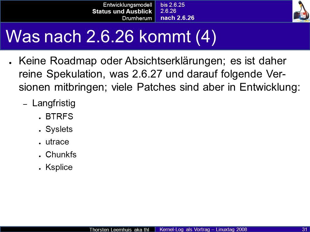 Thorsten Leemhuis aka thl Kernel-Log als Vortrag – Linuxtag 2008 31 Was nach 2.6.26 kommt (4) ● Keine Roadmap oder Absichtserklärungen; es ist daher reine Spekulation, was 2.6.27 und darauf folgende Ver- sionen mitbringen; viele Patches sind aber in Entwicklung: – Langfristig ● BTRFS ● Syslets ● utrace ● Chunkfs ● Ksplice Entwicklungsmodell Status und Ausblick Drumherum bis 2.6.25 2.6.26 nach 2.6.26
