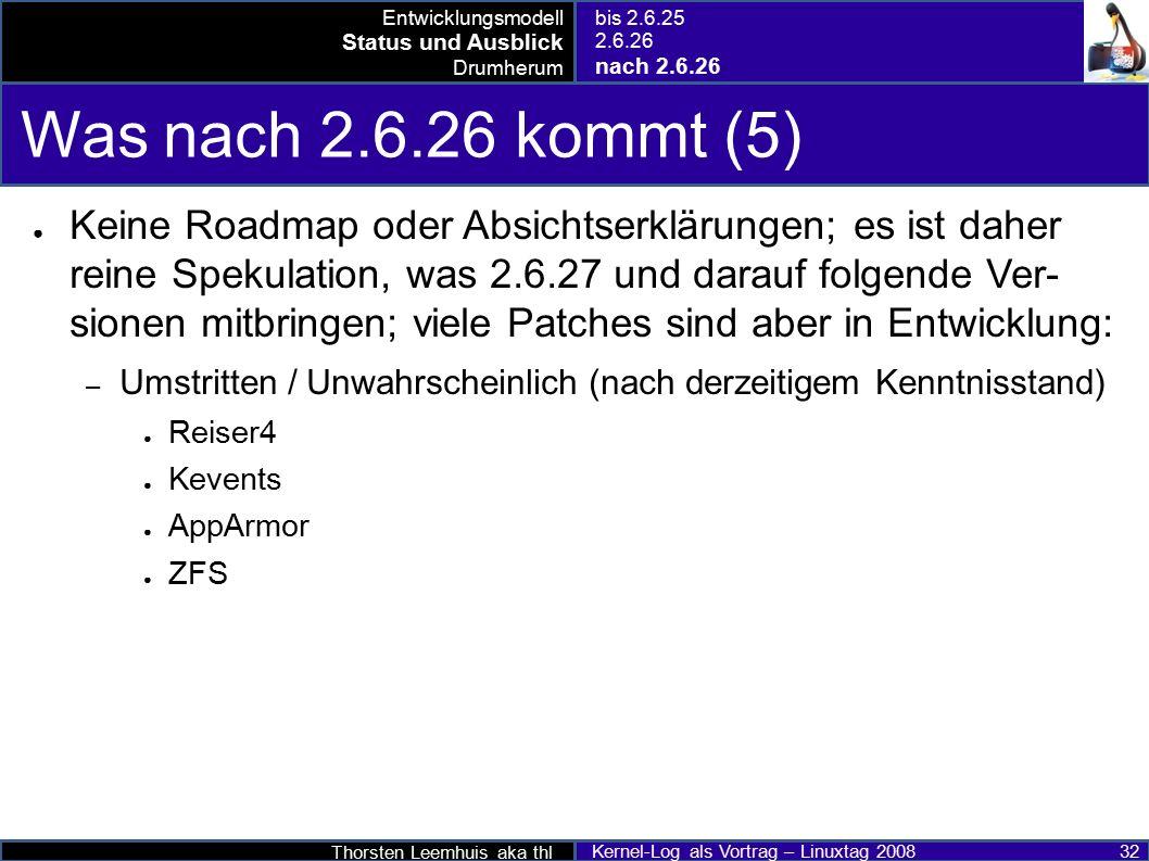 Thorsten Leemhuis aka thl Kernel-Log als Vortrag – Linuxtag 2008 32 Was nach 2.6.26 kommt (5) ● Keine Roadmap oder Absichtserklärungen; es ist daher reine Spekulation, was 2.6.27 und darauf folgende Ver- sionen mitbringen; viele Patches sind aber in Entwicklung: – Umstritten / Unwahrscheinlich (nach derzeitigem Kenntnisstand) ● Reiser4 ● Kevents ● AppArmor ● ZFS Entwicklungsmodell Status und Ausblick Drumherum bis 2.6.25 2.6.26 nach 2.6.26