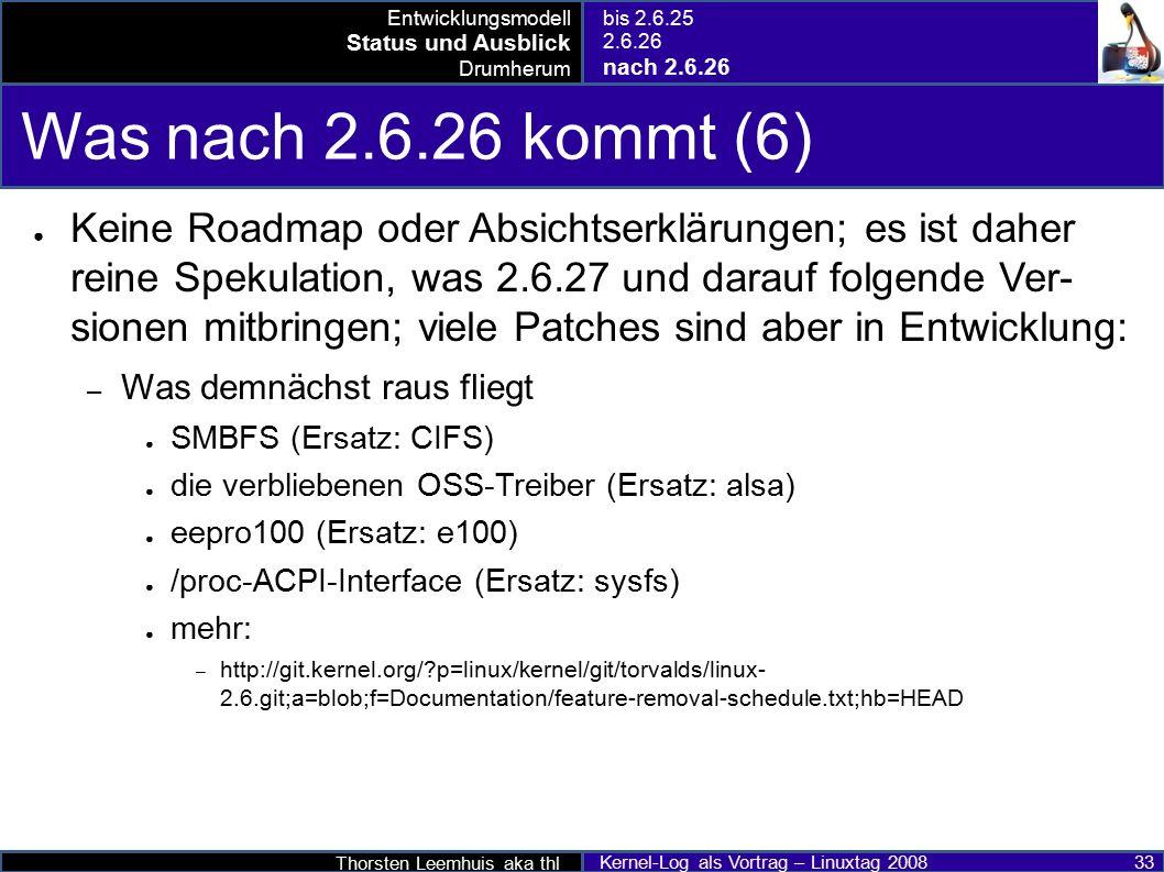 Thorsten Leemhuis aka thl Kernel-Log als Vortrag – Linuxtag 2008 33 Was nach 2.6.26 kommt (6) ● Keine Roadmap oder Absichtserklärungen; es ist daher reine Spekulation, was 2.6.27 und darauf folgende Ver- sionen mitbringen; viele Patches sind aber in Entwicklung: – Was demnächst raus fliegt ● SMBFS (Ersatz: CIFS) ● die verbliebenen OSS-Treiber (Ersatz: alsa) ● eepro100 (Ersatz: e100) ● /proc-ACPI-Interface (Ersatz: sysfs) ● mehr: – http://git.kernel.org/?p=linux/kernel/git/torvalds/linux- 2.6.git;a=blob;f=Documentation/feature-removal-schedule.txt;hb=HEAD Entwicklungsmodell Status und Ausblick Drumherum bis 2.6.25 2.6.26 nach 2.6.26