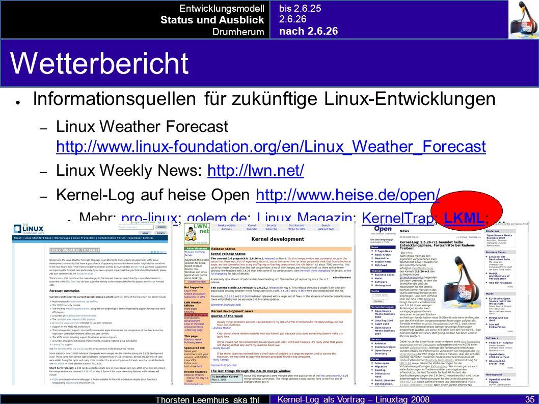 Thorsten Leemhuis aka thl Kernel-Log als Vortrag – Linuxtag 2008 35 Wetterbericht ● Informationsquellen für zukünftige Linux-Entwicklungen – Linux Weather Forecast http://www.linux-foundation.org/en/Linux_Weather_Forecast http://www.linux-foundation.org/en/Linux_Weather_Forecast – Linux Weekly News: http://lwn.net/http://lwn.net/ – Kernel-Log auf heise Open http://www.heise.de/open/http://www.heise.de/open/ ● Mehr: pro-linux; golem.de; Linux Magazin; KernelTrap; LKML;...pro-linuxgolem.deLinux MagazinKernelTrapLKML Entwicklungsmodell Status und Ausblick Drumherum bis 2.6.25 2.6.26 nach 2.6.26
