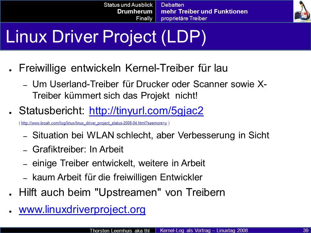 Thorsten Leemhuis aka thl Kernel-Log als Vortrag – Linuxtag 2008 39 Linux Driver Project (LDP) ● Freiwillige entwickeln Kernel-Treiber für lau – Um Userland-Treiber für Drucker oder Scanner sowie X- Treiber kümmert sich das Projekt nicht.