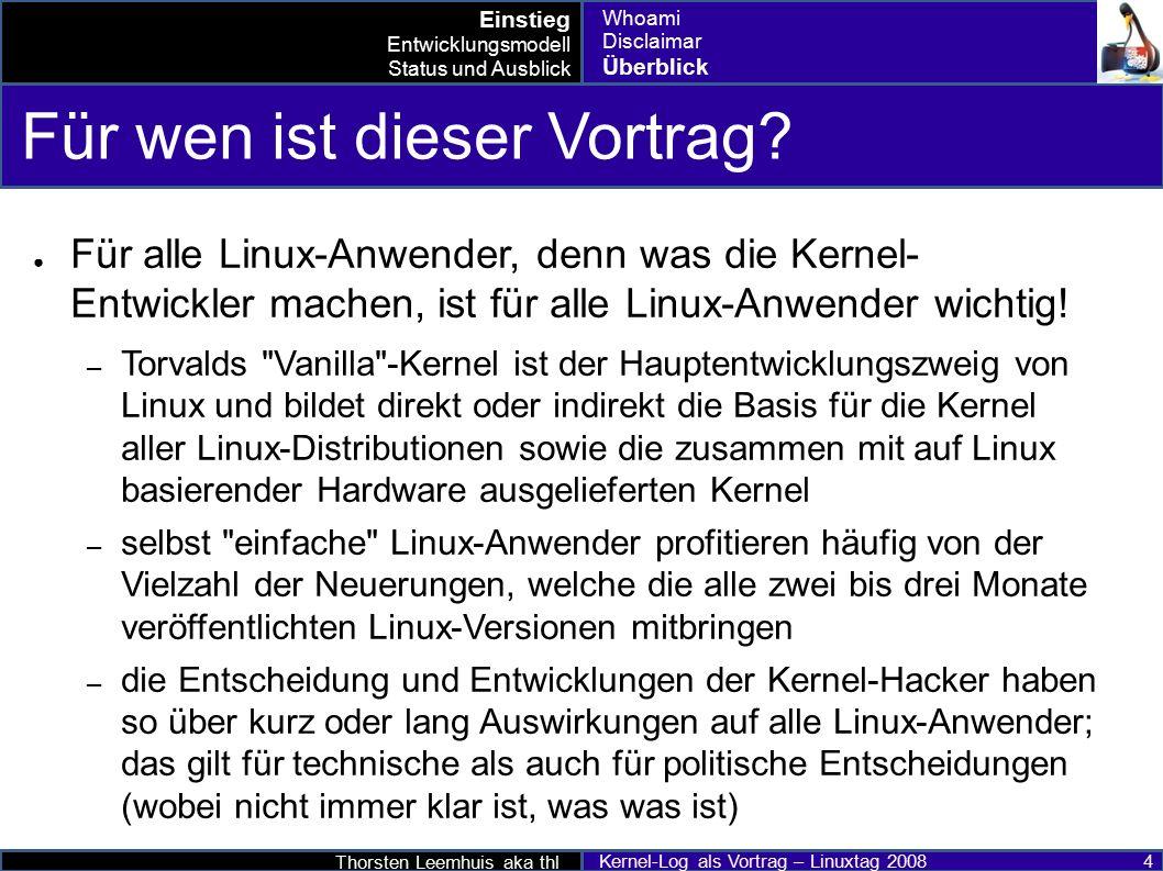 Thorsten Leemhuis aka thl Kernel-Log als Vortrag – Linuxtag 2008 25 2.6.25 im Detail ● Mehr Information bei heise open und den Kernelnewbies – http://www.heise.de/open/artikel/105532 (Deutsch) http://www.heise.de/open/artikel/105532 – http://www.heise-online.co.uk/open/features/110526 (Englisch) http://www.heise-online.co.uk/open/features/110526 – http://kernelnewbies.org/Linux_2_6_25 (Englisch) http://kernelnewbies.org/Linux_2_6_25 ● Mehr: pro-linux; golem.de; Linux Magazin; lwn.net; KernelTrap;...pro-linuxgolem.deLinux Magazinlwn.netKernelTrap Entwicklungsmodell Status und Ausblick Drumherum bis 2.6.25 2.6.26 nach 2.6.26