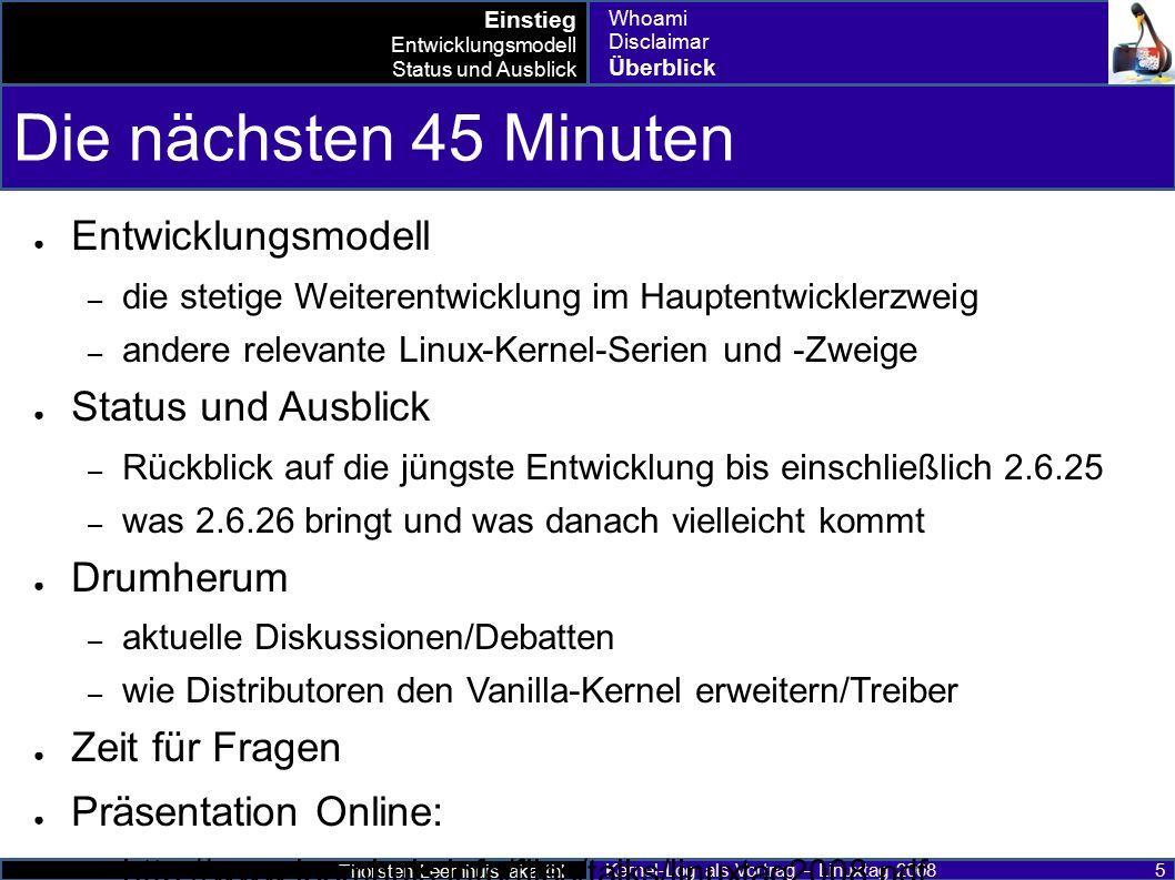 Thorsten Leemhuis aka thl Kernel-Log als Vortrag – Linuxtag 2008 26 Was 2.6.26 bringen wird (1) ● Die wichtigsten Neuerungen: – KGDB – Unterstützung für PAT (Page attribute table) – Readonly-Bind-Mounts – UDF 2.60 (Blu-ray) – MAC80211 / CFG80211 ● Stack und iwlwifi beherrschen IEEE-802.11n ● Mesh-Netzwerke – KVM-Verbesserungen en masse ; unter anderem Unterstützung für IA64, S/390 und PowerPC 440 sowie Nested Page Tables und Virtual Processor Identification – Xen Balloon-Treiber, Para-virtual fb, Tastatur und maus – Active State Power Management (ASPM) Entwicklungsmodell Status und Ausblick Drumherum bis 2.6.25 2.6.26 nach 2.6.26