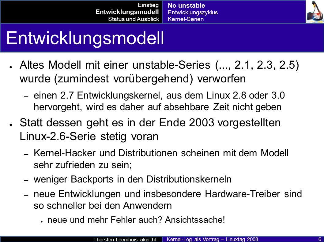 Thorsten Leemhuis aka thl Kernel-Log als Vortrag – Linuxtag 2008 6 Entwicklungsmodell ● Altes Modell mit einer unstable-Series (..., 2.1, 2.3, 2.5) wurde (zumindest vorübergehend) verworfen – einen 2.7 Entwicklungskernel, aus dem Linux 2.8 oder 3.0 hervorgeht, wird es daher auf absehbare Zeit nicht geben ● Statt dessen geht es in der Ende 2003 vorgestellten Linux-2.6-Serie stetig voran – Kernel-Hacker und Distributionen scheinen mit dem Modell sehr zufrieden zu sein; – weniger Backports in den Distributionskerneln – neue Entwicklungen und insbesondere Hardware-Treiber sind so schneller bei den Anwendern ● neue und mehr Fehler auch.