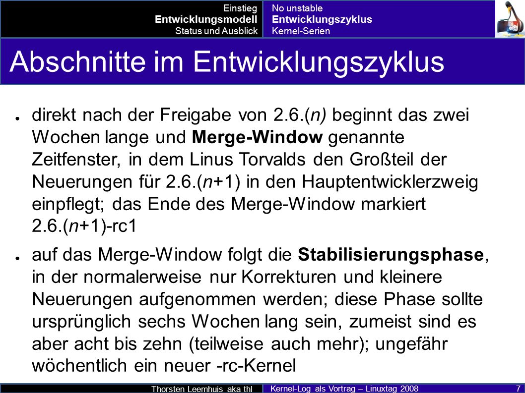 Thorsten Leemhuis aka thl Kernel-Log als Vortrag – Linuxtag 2008 8 Merge-Window 2.6.21 (26.04.20 07) 2.6.22 (09.07.20 07) 2.6.23 (10.10.20 07) 2.6.24 (25.01.20 08) 2.6.26 ( .