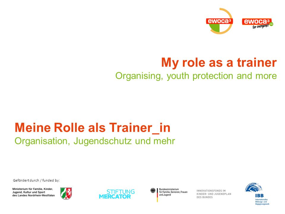 Gefördert durch / funded by: My role as a trainer Organising, youth protection and more Meine Rolle als Trainer_in Organisation, Jugendschutz und mehr
