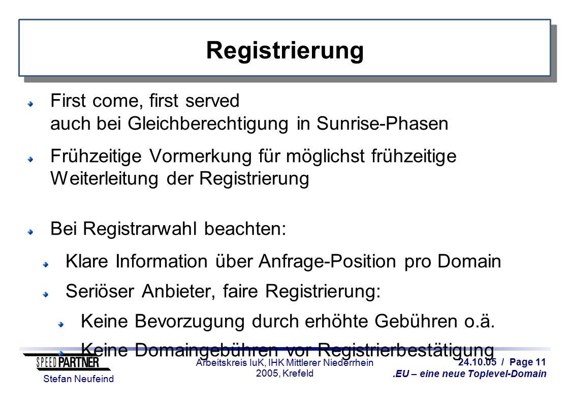 24.10.05 / Page 11.EU – eine neue Toplevel-Domain Stefan Neufeind Arbeitskreis IuK, IHK Mittlerer Niederrhein 2005, Krefeld Registrierung First come, first served auch bei Gleichberechtigung in Sunrise-Phasen Frühzeitige Vormerkung für möglichst frühzeitige Weiterleitung der Registrierung Bei Registrarwahl beachten: Klare Information über Anfrage-Position pro Domain Seriöser Anbieter, faire Registrierung: Keine Bevorzugung durch erhöhte Gebühren o.ä.