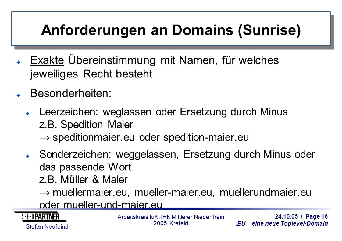 24.10.05 / Page 16.EU – eine neue Toplevel-Domain Stefan Neufeind Arbeitskreis IuK, IHK Mittlerer Niederrhein 2005, Krefeld Anforderungen an Domains (