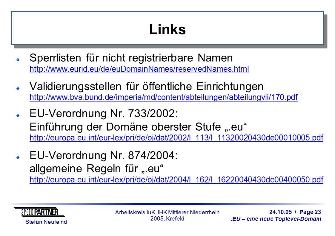 24.10.05 / Page 23.EU – eine neue Toplevel-Domain Stefan Neufeind Arbeitskreis IuK, IHK Mittlerer Niederrhein 2005, Krefeld Links Sperrlisten für nicht registrierbare Namen http://www.eurid.eu/de/euDomainNames/reservedNames.html http://www.eurid.eu/de/euDomainNames/reservedNames.html Validierungsstellen für öffentliche Einrichtungen http://www.bva.bund.de/imperia/md/content/abteilungen/abteilungvii/170.pdf http://www.bva.bund.de/imperia/md/content/abteilungen/abteilungvii/170.pdf EU-Verordnung Nr.