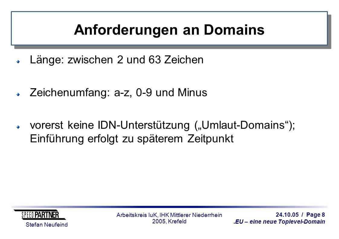 """24.10.05 / Page 8.EU – eine neue Toplevel-Domain Stefan Neufeind Arbeitskreis IuK, IHK Mittlerer Niederrhein 2005, Krefeld Anforderungen an Domains Länge: zwischen 2 und 63 Zeichen Zeichenumfang: a-z, 0-9 und Minus vorerst keine IDN-Unterstützung (""""Umlaut-Domains ); Einführung erfolgt zu späterem Zeitpunkt"""