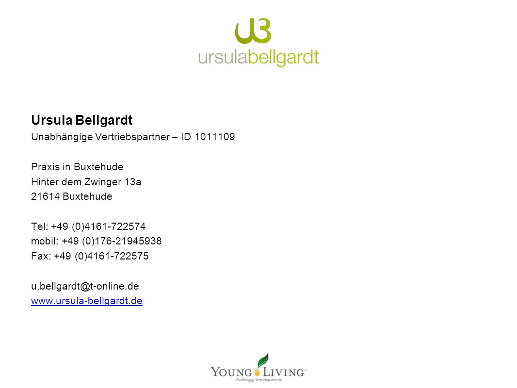 Ursula Bellgardt Unabhängige Vertriebspartner – ID 1011109 Praxis in Buxtehude Hinter dem Zwinger 13a 21614 Buxtehude Tel: +49 (0)4161-722574 mobil: +49 (0)176-21945938 Fax: +49 (0)4161-722575 u.bellgardt@t-online.de www.ursula-bellgardt.de