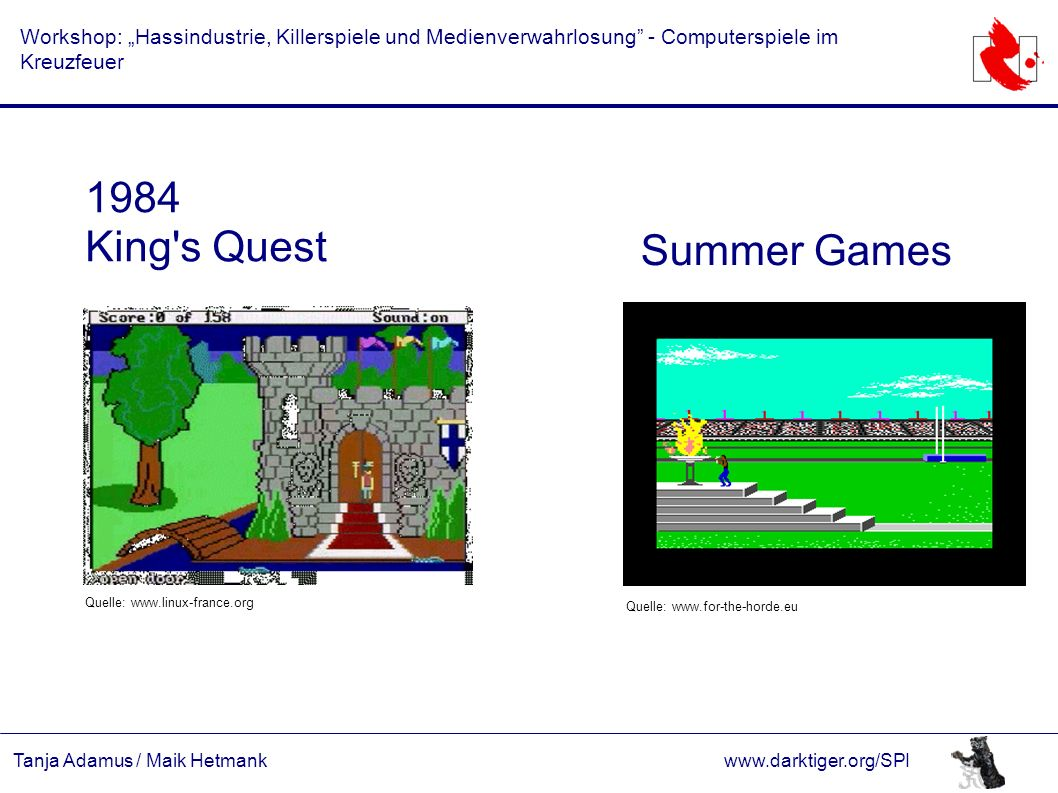 "Tanja Adamus / Maik Hetmankwww.darktiger.org/SPI Workshop: ""Hassindustrie, Killerspiele und Medienverwahrlosung - Computerspiele im Kreuzfeuer 1984 King s Quest Summer Games Quelle: www.linux-france.org Quelle: www.for-the-horde.eu"