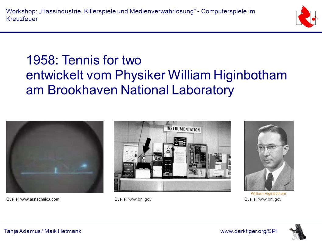 "Tanja Adamus / Maik Hetmankwww.darktiger.org/SPI Workshop: ""Hassindustrie, Killerspiele und Medienverwahrlosung - Computerspiele im Kreuzfeuer 1958: Tennis for two entwickelt vom Physiker William Higinbotham am Brookhaven National Laboratory Quelle: www.bnl.gov Quelle: www.arstechnica.com"