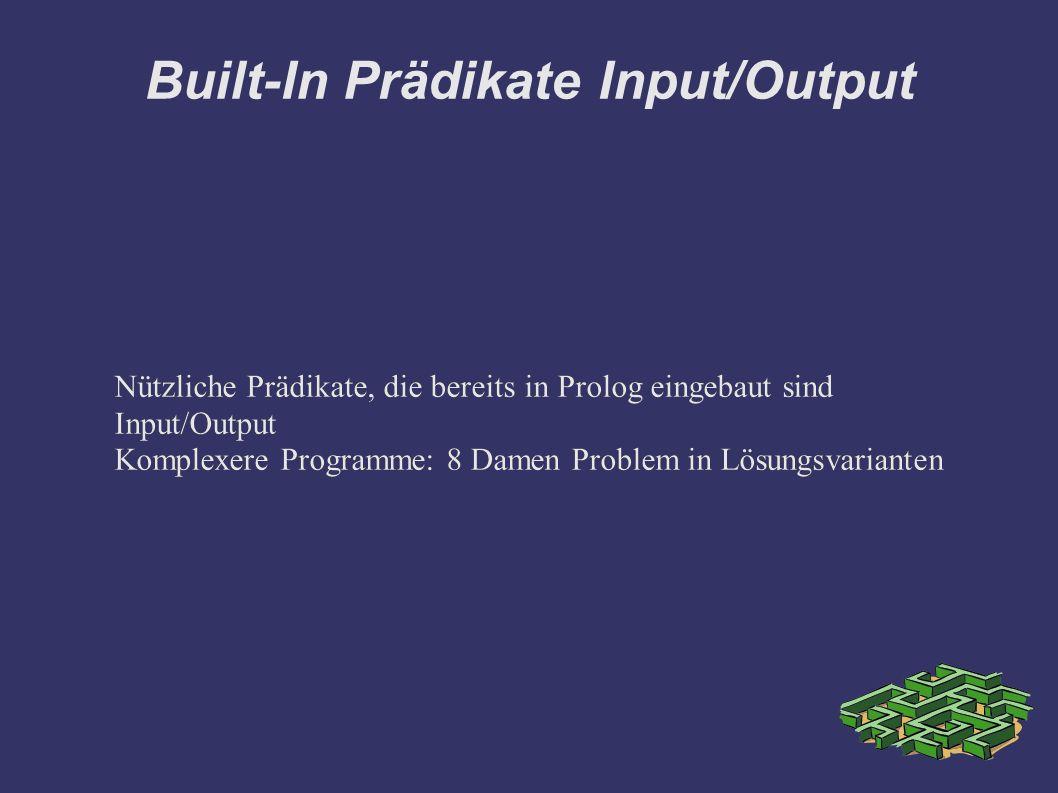 Built-In Prädikate Input/Output Nützliche Prädikate, die bereits in Prolog eingebaut sind Input/Output Komplexere Programme: 8 Damen Problem in Lösungsvarianten Nützliche Prädikate, die bereits in Prolog eingebaut sind Input/Output Komplexere Programme: 8 Damen Problem in Lösungsvarianten