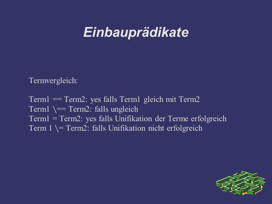 Einbauprädikate Termvergleich: Term1 == Term2: yes falls Term1 gleich mit Term2 Term1 == Term2: falls ungleich Term1 = Term2: yes falls Unifikation der Terme erfolgreich Term 1 = Term2: falls Unifikation nicht erfolgreich Termvergleich: Term1 == Term2: yes falls Term1 gleich mit Term2 Term1 == Term2: falls ungleich Term1 = Term2: yes falls Unifikation der Terme erfolgreich Term 1 = Term2: falls Unifikation nicht erfolgreich