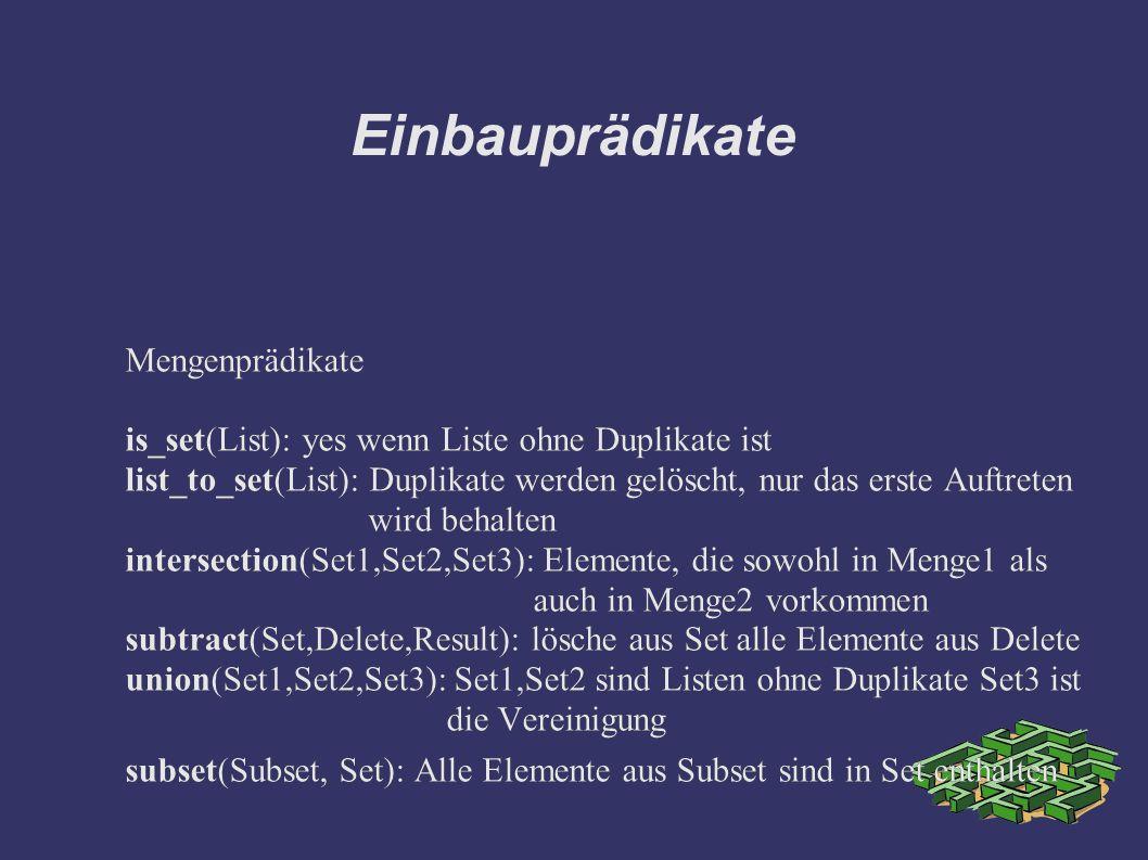 Einbauprädikate Mengenprädikate is_set(List): yes wenn Liste ohne Duplikate ist list_to_set(List): Duplikate werden gelöscht, nur das erste Auftreten wird behalten intersection(Set1,Set2,Set3): Elemente, die sowohl in Menge1 als auch in Menge2 vorkommen subtract(Set,Delete,Result): lösche aus Set alle Elemente aus Delete union(Set1,Set2,Set3): Set1,Set2 sind Listen ohne Duplikate Set3 ist die Vereinigung subset(Subset, Set): Alle Elemente aus Subset sind in Set enthalten Mengenprädikate is_set(List): yes wenn Liste ohne Duplikate ist list_to_set(List): Duplikate werden gelöscht, nur das erste Auftreten wird behalten intersection(Set1,Set2,Set3): Elemente, die sowohl in Menge1 als auch in Menge2 vorkommen subtract(Set,Delete,Result): lösche aus Set alle Elemente aus Delete union(Set1,Set2,Set3): Set1,Set2 sind Listen ohne Duplikate Set3 ist die Vereinigung subset(Subset, Set): Alle Elemente aus Subset sind in Set enthalten