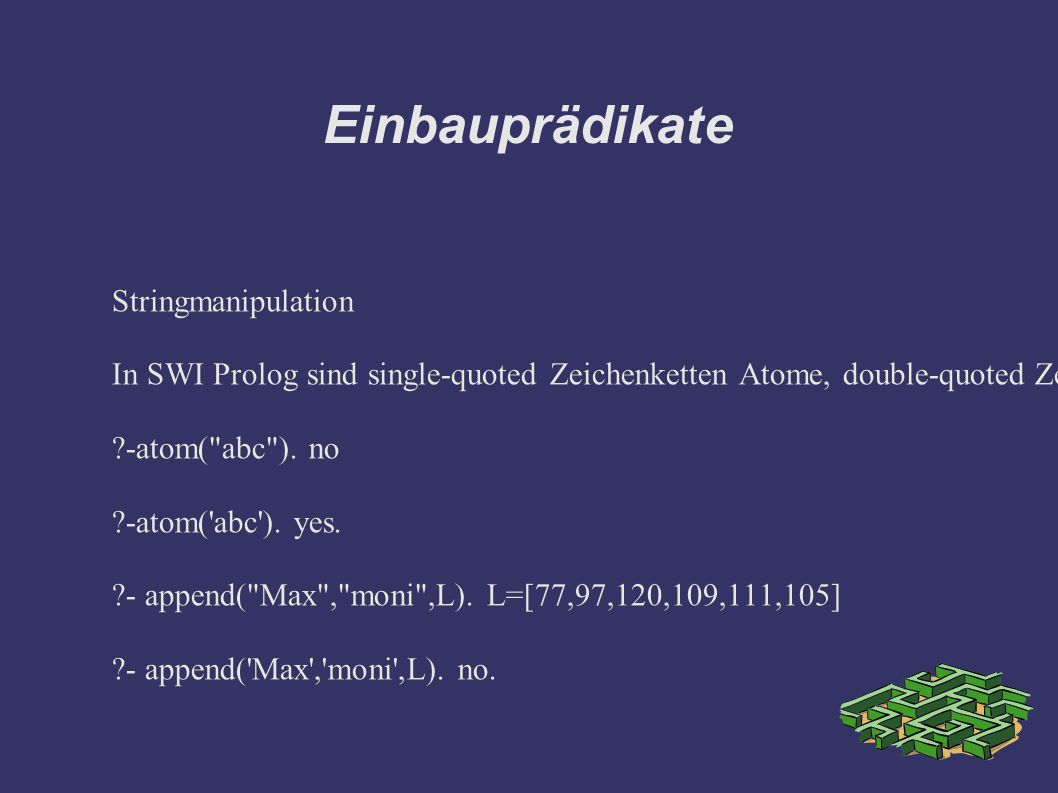 Einbauprädikate Stringmanipulation In SWI Prolog sind single-quoted Zeichenketten Atome, double-quoted Zeichenketten dagegen Listen der Einzelbuchstaben ?-atom( abc ).