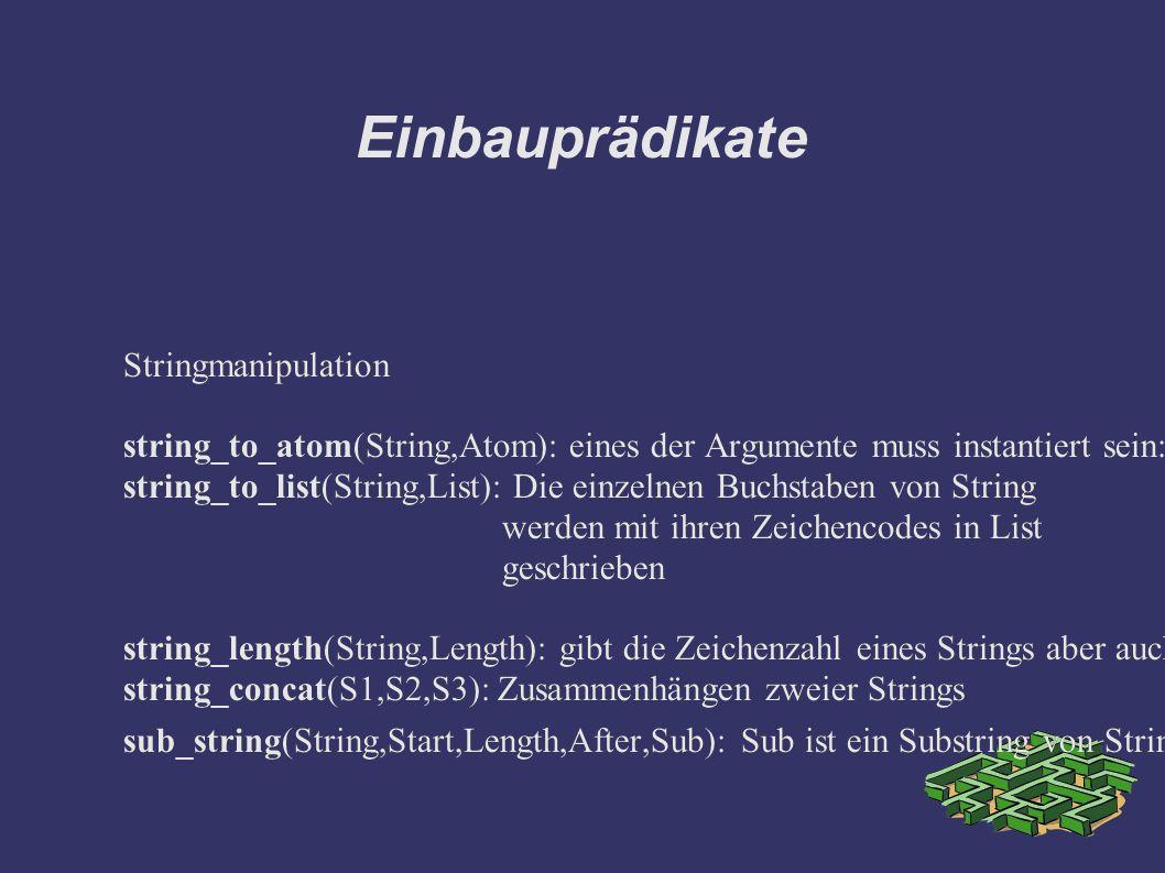 Einbauprädikate Stringmanipulation string_to_atom(String,Atom): eines der Argumente muss instantiert sein: ?- string_to_atom(X,abc).