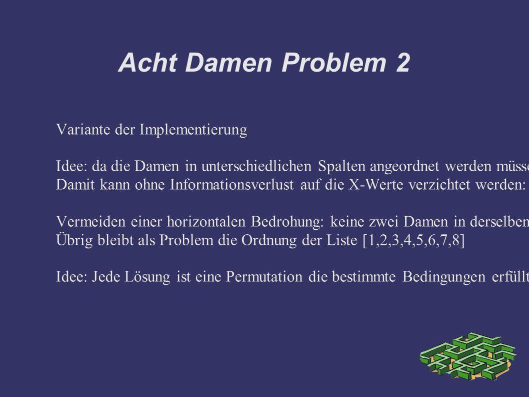 Acht Damen Problem 2 Variante der Implementierung Idee: da die Damen in unterschiedlichen Spalten angeordnet werden müssen um das Problem zu lösen, gilt X1=1,X2=2...X8=8 Damit kann ohne Informationsverlust auf die X-Werte verzichtet werden: [Y1,Y2,...Y8] genügt als Datenstruktur Vermeiden einer horizontalen Bedrohung: keine zwei Damen in derselben Reihe, Constraint für die Y-Koordinaten: alle Reihen müssen belegt sein 1,2,...,8 Übrig bleibt als Problem die Ordnung der Liste [1,2,3,4,5,6,7,8] Idee: Jede Lösung ist eine Permutation die bestimmte Bedingungen erfüllt Variante der Implementierung Idee: da die Damen in unterschiedlichen Spalten angeordnet werden müssen um das Problem zu lösen, gilt X1=1,X2=2...X8=8 Damit kann ohne Informationsverlust auf die X-Werte verzichtet werden: [Y1,Y2,...Y8] genügt als Datenstruktur Vermeiden einer horizontalen Bedrohung: keine zwei Damen in derselben Reihe, Constraint für die Y-Koordinaten: alle Reihen müssen belegt sein 1,2,...,8 Übrig bleibt als Problem die Ordnung der Liste [1,2,3,4,5,6,7,8] Idee: Jede Lösung ist eine Permutation die bestimmte Bedingungen erfüllt