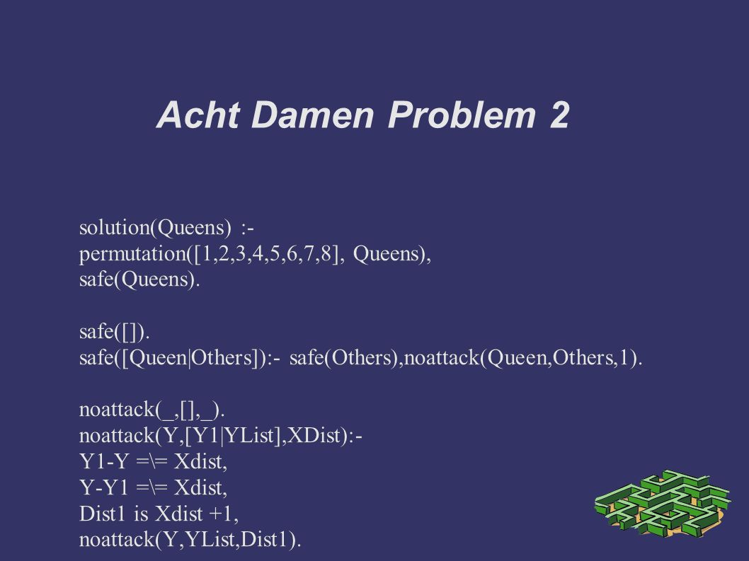Acht Damen Problem 2 solution(Queens) :- permutation([1,2,3,4,5,6,7,8], Queens), safe(Queens).