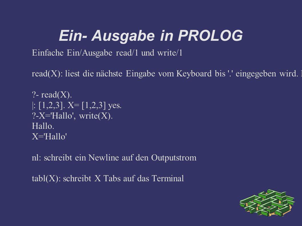 Ein- Ausgabe in PROLOG Einfache Ein/Ausgabe read/1 und write/1 read(X): liest die nächste Eingabe vom Keyboard bis . eingegeben wird.