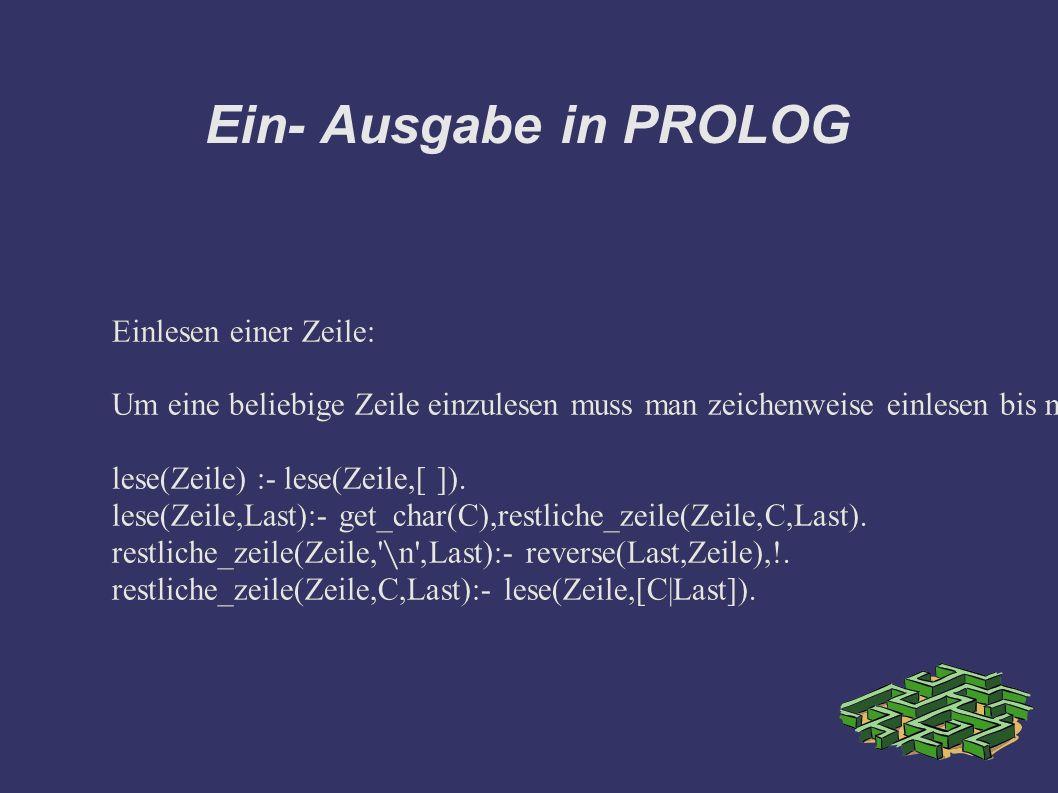 Ein- Ausgabe in PROLOG Einlesen einer Zeile: Um eine beliebige Zeile einzulesen muss man zeichenweise einlesen bis newline auftritt: lese(X) liest von der Tastatur und steckt die Zeichen in eine Liste lese(Zeile) :- lese(Zeile,[ ]).