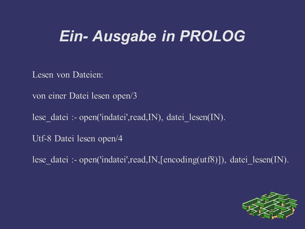 Ein- Ausgabe in PROLOG Lesen von Dateien: von einer Datei lesen open/3 lese_datei :- open( indatei ,read,IN), datei_lesen(IN).