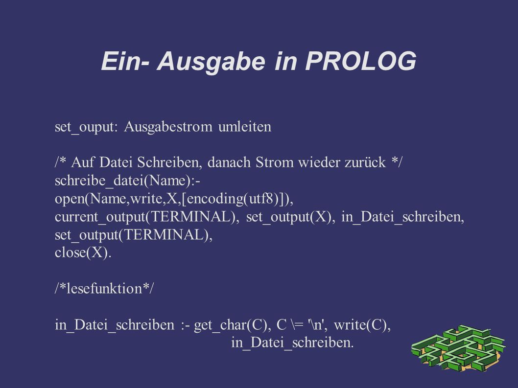Ein- Ausgabe in PROLOG set_ouput: Ausgabestrom umleiten /* Auf Datei Schreiben, danach Strom wieder zurück */ schreibe_datei(Name):- open(Name,write,X,[encoding(utf8)]), current_output(TERMINAL), set_output(X), in_Datei_schreiben, set_output(TERMINAL), close(X).